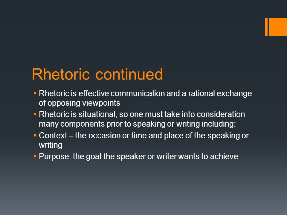 Rhetoric continued  Rhetoric is effective communication and a rational exchange of opposing viewpoints  Rhetoric is situational, so one must take into consideration many components prior to speaking or writing including:  Context – the occasion or time and place of the speaking or writing  Purpose: the goal the speaker or writer wants to achieve