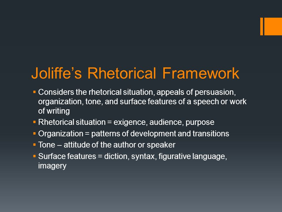 Joliffe's Rhetorical Framework  Considers the rhetorical situation, appeals of persuasion, organization, tone, and surface features of a speech or work of writing  Rhetorical situation = exigence, audience, purpose  Organization = patterns of development and transitions  Tone – attitude of the author or speaker  Surface features = diction, syntax, figurative language, imagery
