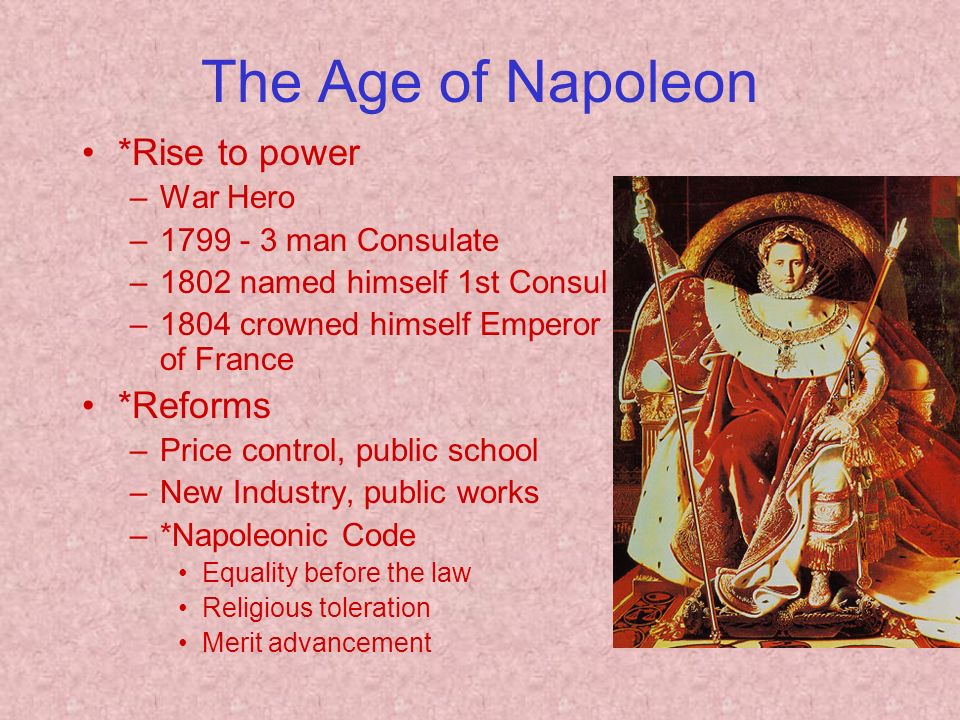 The Age of Napoleon *Rise to power –War Hero – man Consulate –1802 named himself 1st Consul –1804 crowned himself Emperor of France *Reforms –Price control, public school –New Industry, public works –*Napoleonic Code Equality before the law Religious toleration Merit advancement