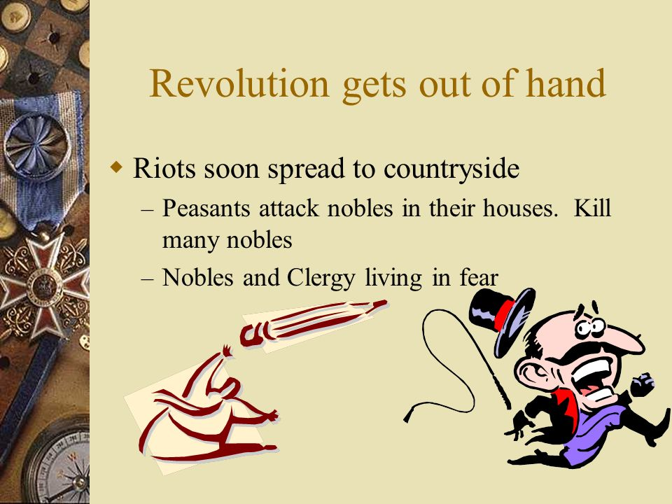 Revolution gets out of hand  Riots soon spread to countryside – Peasants attack nobles in their houses.