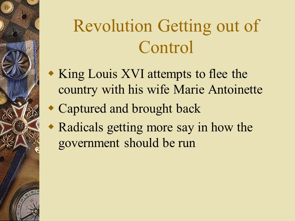 Revolution Getting out of Control  King Louis XVI attempts to flee the country with his wife Marie Antoinette  Captured and brought back  Radicals getting more say in how the government should be run