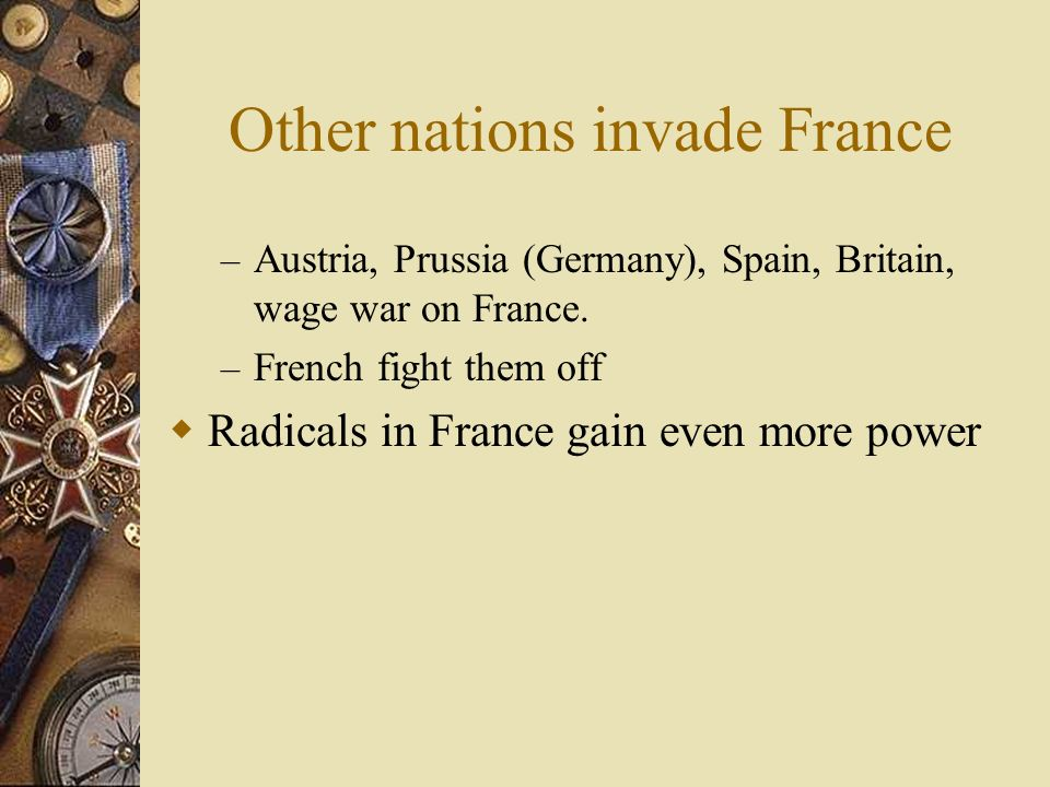 Other nations invade France – Austria, Prussia (Germany), Spain, Britain, wage war on France.