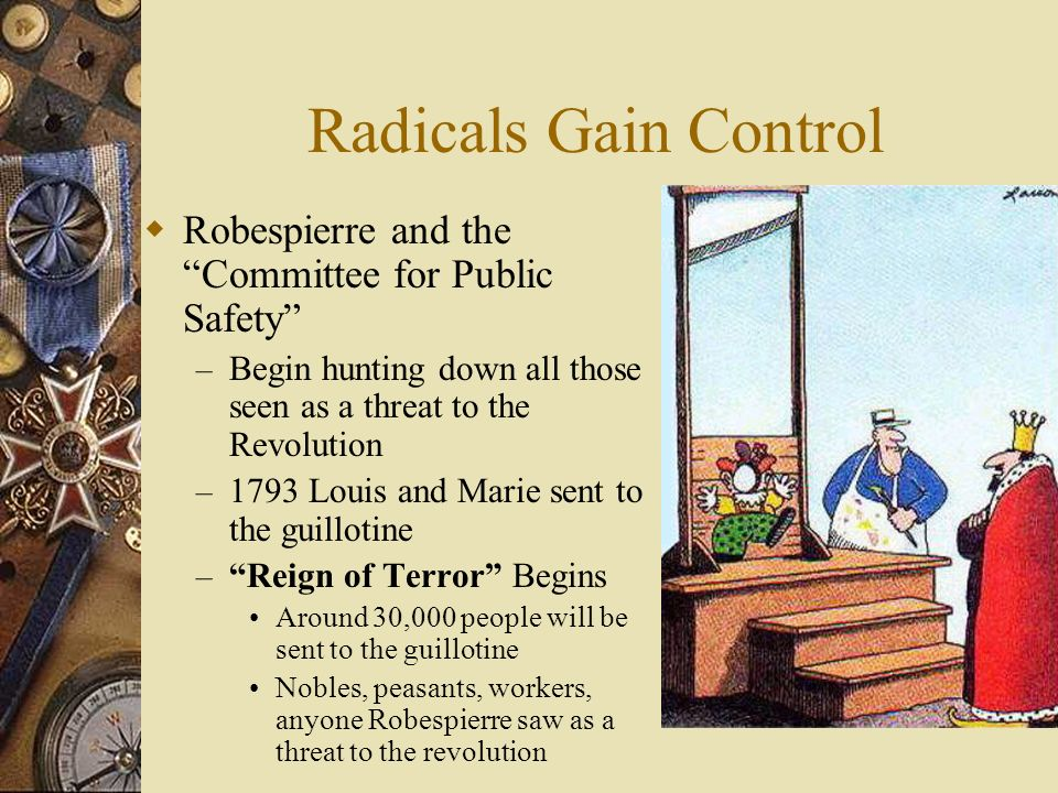 Radicals Gain Control  Robespierre and the Committee for Public Safety – Begin hunting down all those seen as a threat to the Revolution – 1793 Louis and Marie sent to the guillotine – Reign of Terror Begins Around 30,000 people will be sent to the guillotine Nobles, peasants, workers, anyone Robespierre saw as a threat to the revolution