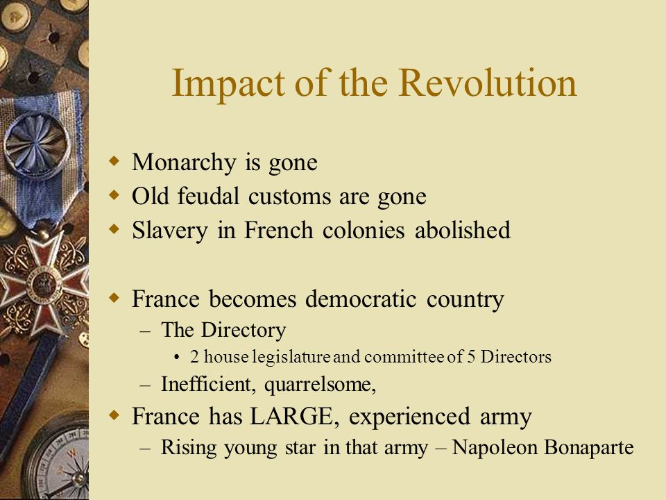 Impact of the Revolution  Monarchy is gone  Old feudal customs are gone  Slavery in French colonies abolished  France becomes democratic country – The Directory 2 house legislature and committee of 5 Directors – Inefficient, quarrelsome,  France has LARGE, experienced army – Rising young star in that army – Napoleon Bonaparte