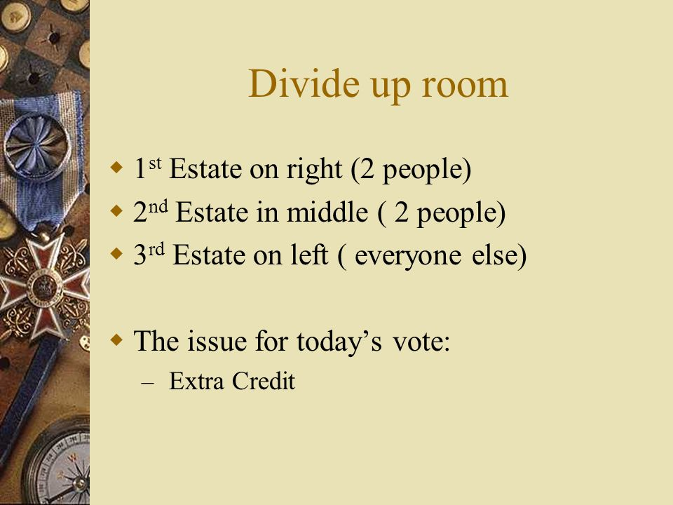 Divide up room  1 st Estate on right (2 people)  2 nd Estate in middle ( 2 people)  3 rd Estate on left ( everyone else)  The issue for today's vote: – Extra Credit