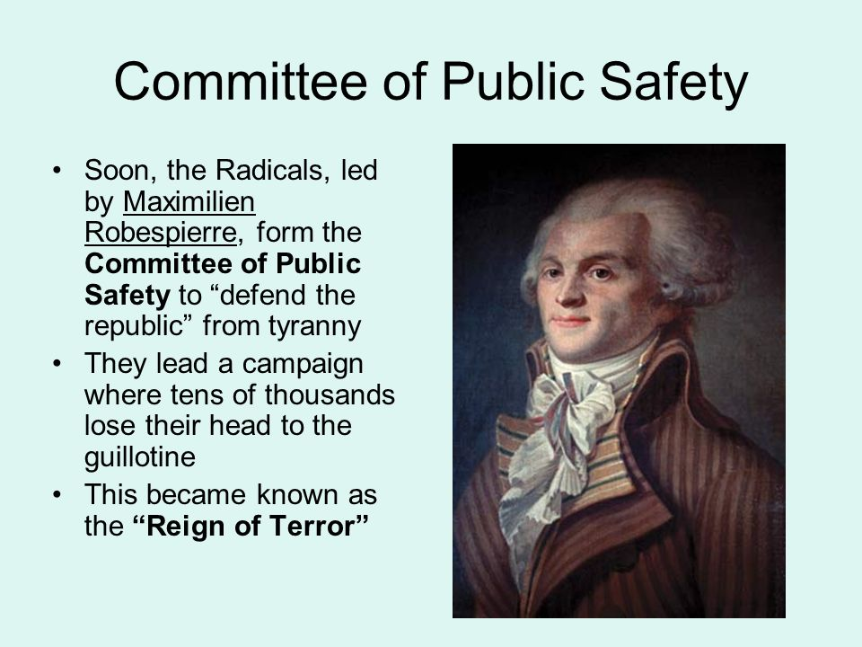 Committee of Public Safety Soon, the Radicals, led by Maximilien Robespierre, form the Committee of Public Safety to defend the republic from tyranny They lead a campaign where tens of thousands lose their head to the guillotine This became known as the Reign of Terror