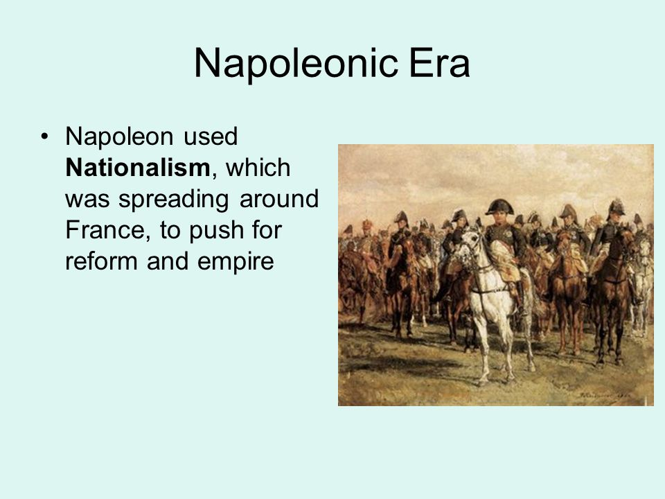 Napoleonic Era Napoleon used Nationalism, which was spreading around France, to push for reform and empire