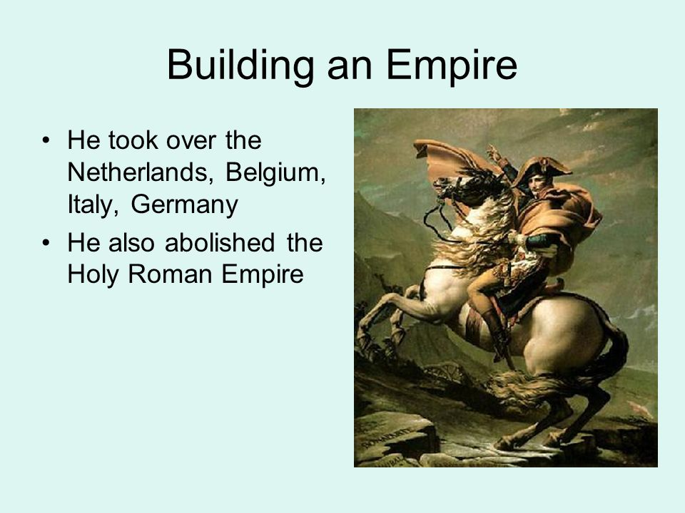 Building an Empire He took over the Netherlands, Belgium, Italy, Germany He also abolished the Holy Roman Empire