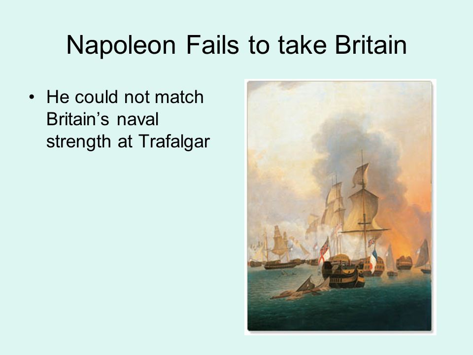 Napoleon Fails to take Britain He could not match Britain's naval strength at Trafalgar