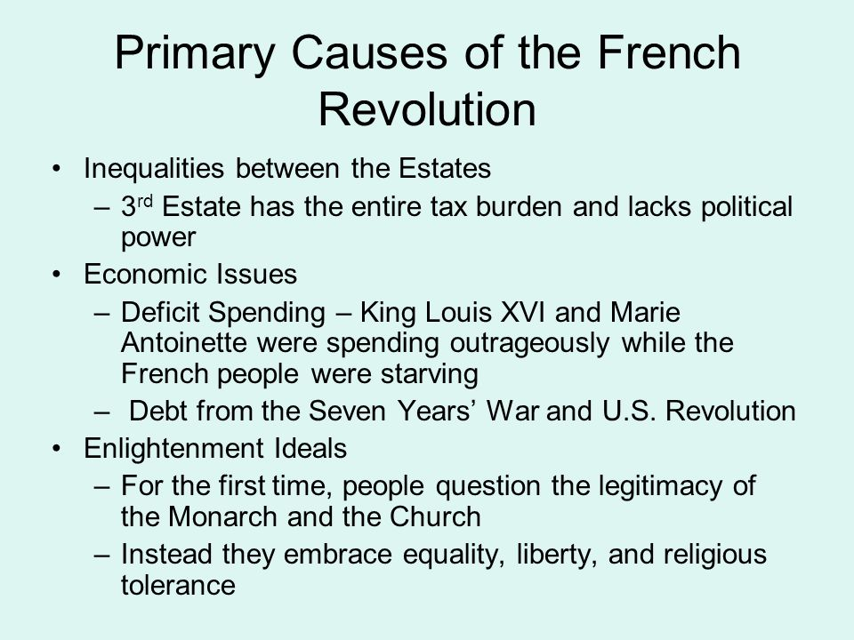 Primary Causes of the French Revolution Inequalities between the Estates –3 rd Estate has the entire tax burden and lacks political power Economic Issues –Deficit Spending – King Louis XVI and Marie Antoinette were spending outrageously while the French people were starving – Debt from the Seven Years' War and U.S.