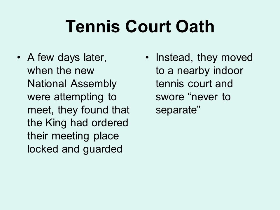 Tennis Court Oath A few days later, when the new National Assembly were attempting to meet, they found that the King had ordered their meeting place locked and guarded Instead, they moved to a nearby indoor tennis court and swore never to separate