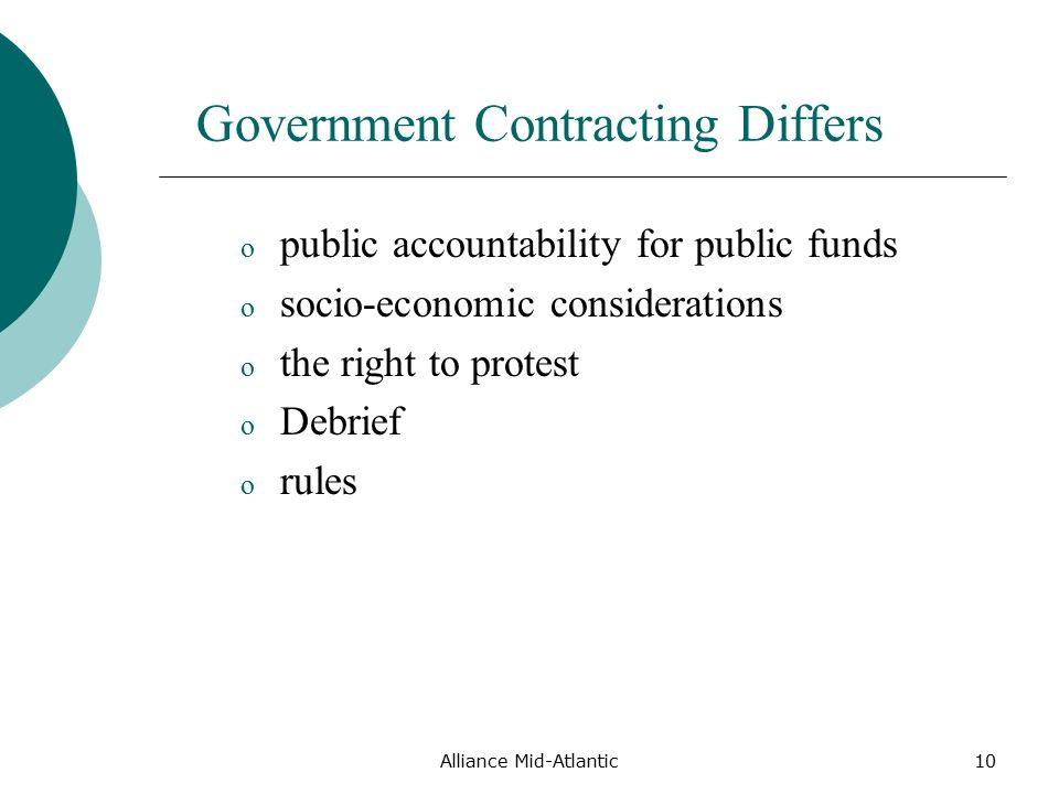 Alliance Mid-Atlantic10 Government Contracting Differs o public accountability for public funds o socio-economic considerations o the right to protest o Debrief o rules