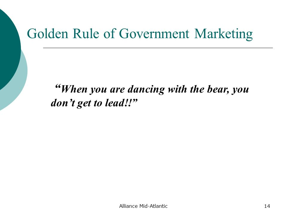 Alliance Mid-Atlantic14 Golden Rule of Government Marketing When you are dancing with the bear, you don't get to lead!!