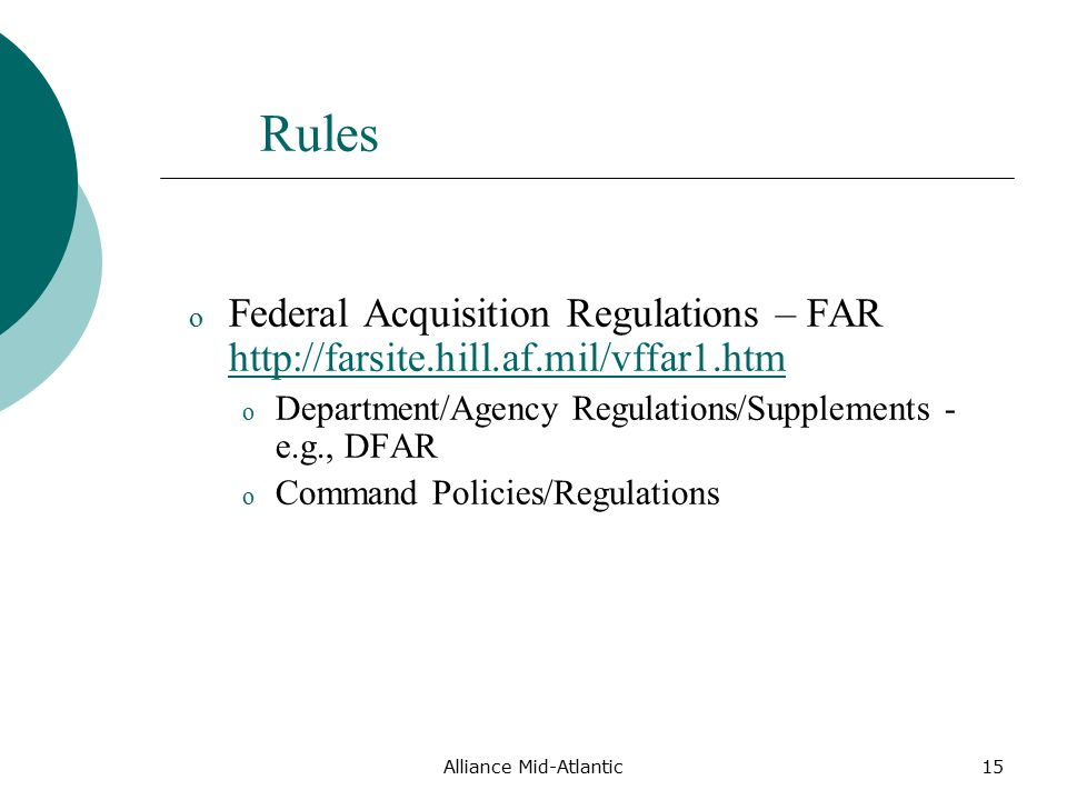 Alliance Mid-Atlantic15 Rules o Federal Acquisition Regulations – FAR     o Department/Agency Regulations/Supplements - e.g., DFAR o Command Policies/Regulations