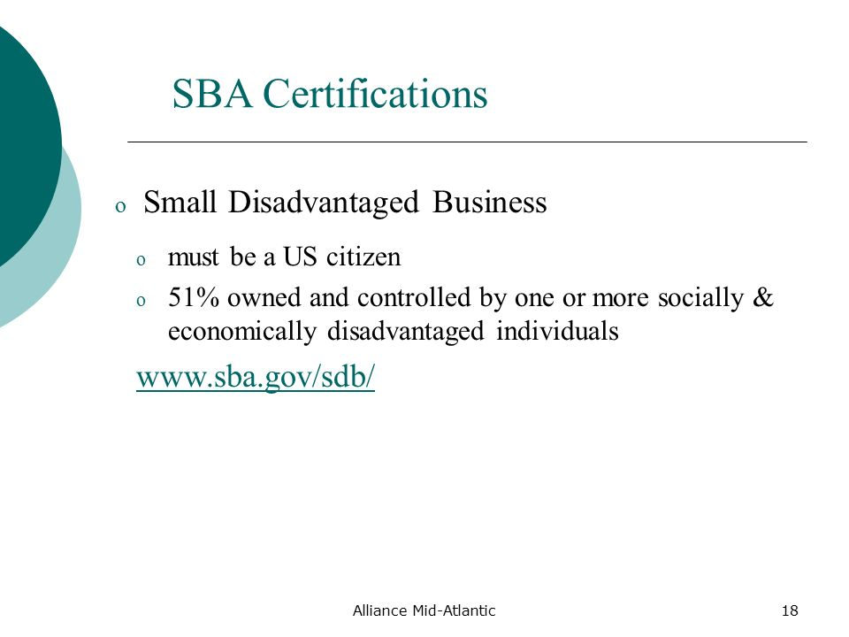 Alliance Mid-Atlantic18 o must be a US citizen o 51% owned and controlled by one or more socially & economically disadvantaged individuals   SBA Certifications o Small Disadvantaged Business