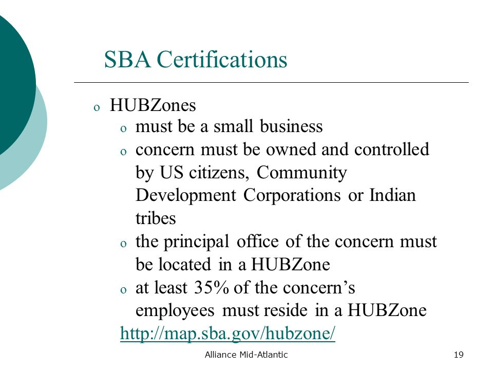 Alliance Mid-Atlantic19 SBA Certifications o must be a small business o concern must be owned and controlled by US citizens, Community Development Corporations or Indian tribes o the principal office of the concern must be located in a HUBZone o at least 35% of the concern's employees must reside in a HUBZone   o HUBZones