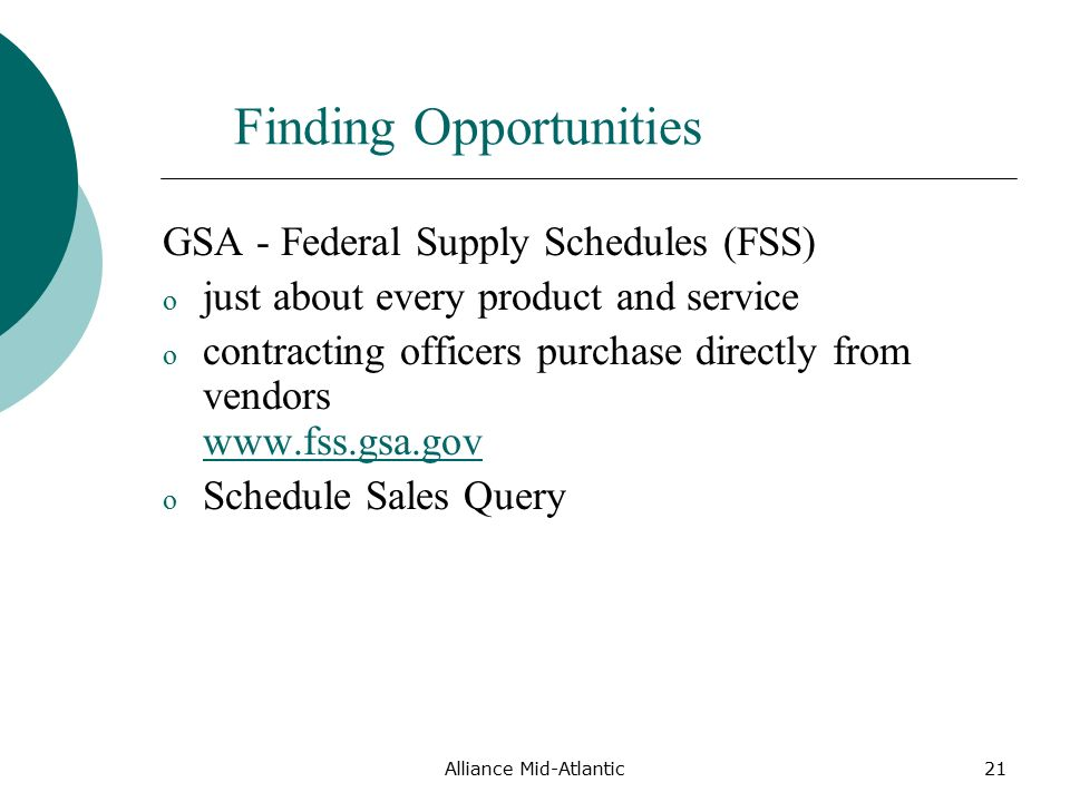 Alliance Mid-Atlantic21 Finding Opportunities GSA - Federal Supply Schedules (FSS) o just about every product and service o contracting officers purchase directly from vendors     o Schedule Sales Query
