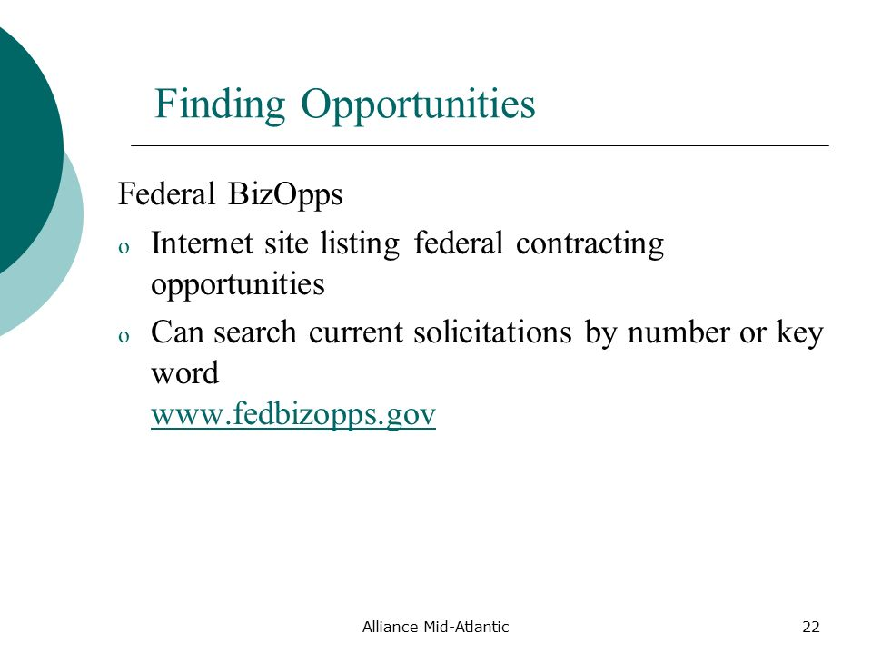 Alliance Mid-Atlantic22 Finding Opportunities Federal BizOpps o Internet site listing federal contracting opportunities o Can search current solicitations by number or key word