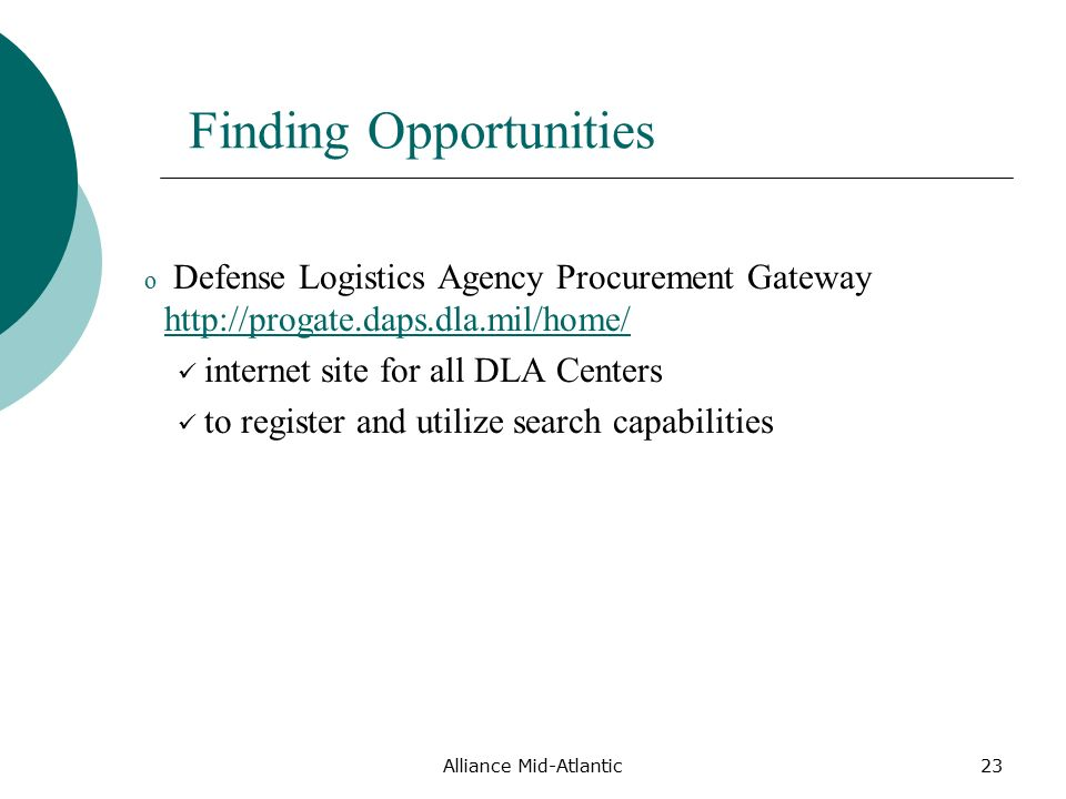 Alliance Mid-Atlantic23 Finding Opportunities o Defense Logistics Agency Procurement Gateway     internet site for all DLA Centers to register and utilize search capabilities