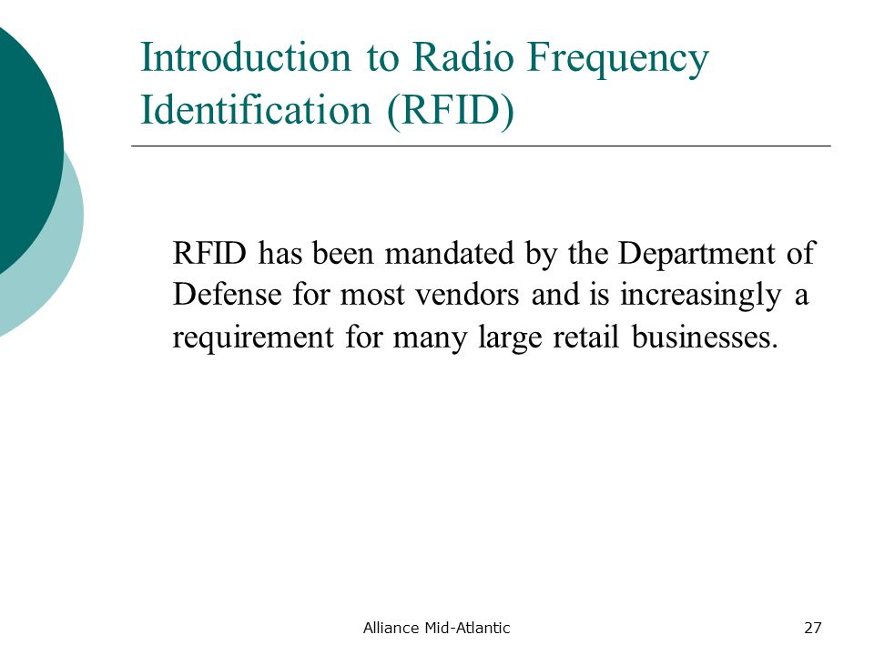 Alliance Mid-Atlantic27 Introduction to Radio Frequency Identification (RFID) RFID has been mandated by the Department of Defense for most vendors and is increasingly a requirement for many large retail businesses.