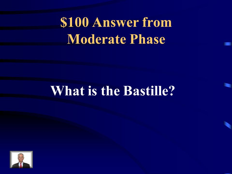 $100 Question from Moderate Phase The name of the fortress prison and symbol of royal power that was attacked by a Paris Mob.