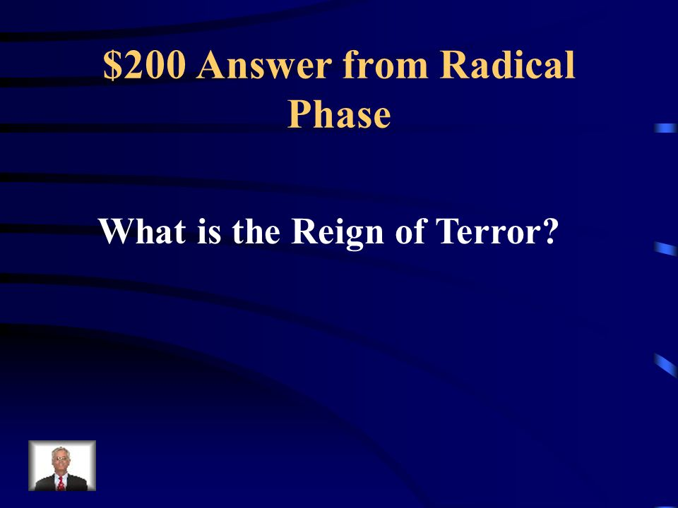 $200 Question from Radical Phase This was the name given to the time period during the FR where thousands were guillotined and killed for even minor offenses.