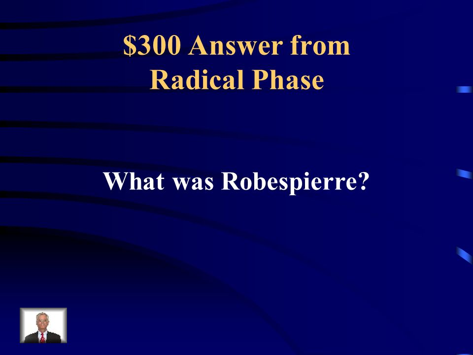 $300 Question from Radical Phase He was the leader of the Reign of Terror.