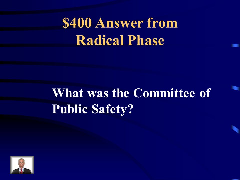 $400 Question from Radical Phase This group was set up to deal with threats to France and had almost absolute power to execute people.