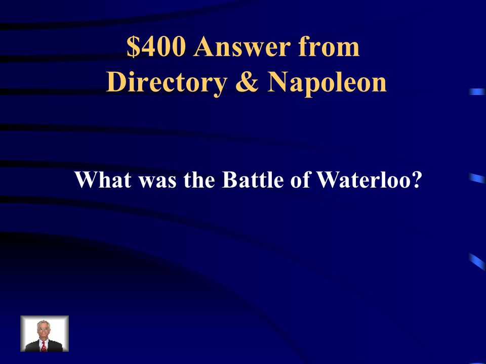 $400 Question from Directory & Napoleon The name of Napoleon's last battle.