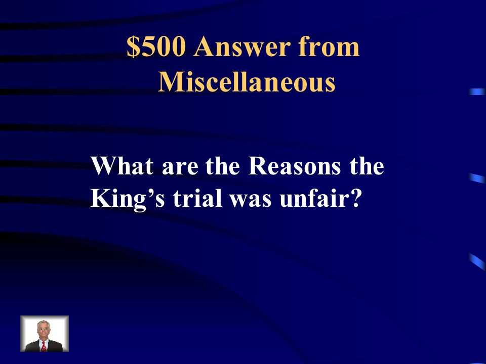 $500 Question from Miscellaneous The King could not call any witnesses for his defense and the National Convention (mostly radicals) acted as judge and jury.