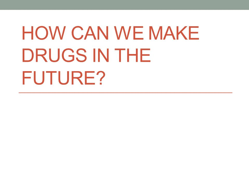 HOW CAN WE MAKE DRUGS IN THE FUTURE