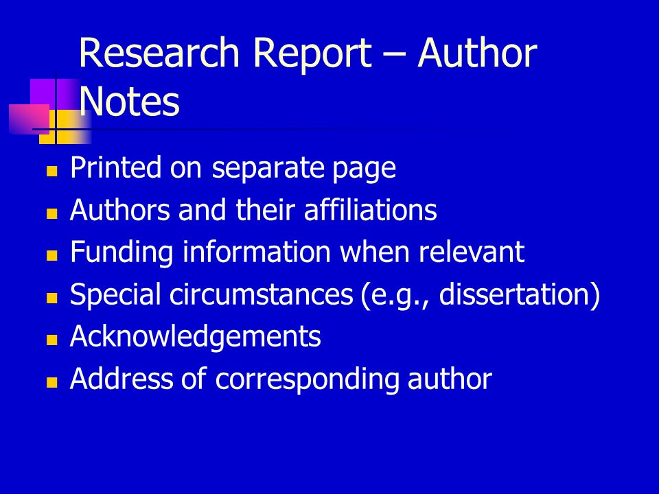 Research Report – Author Notes Printed on separate page Authors and their affiliations Funding information when relevant Special circumstances (e.g., dissertation) Acknowledgements Address of corresponding author