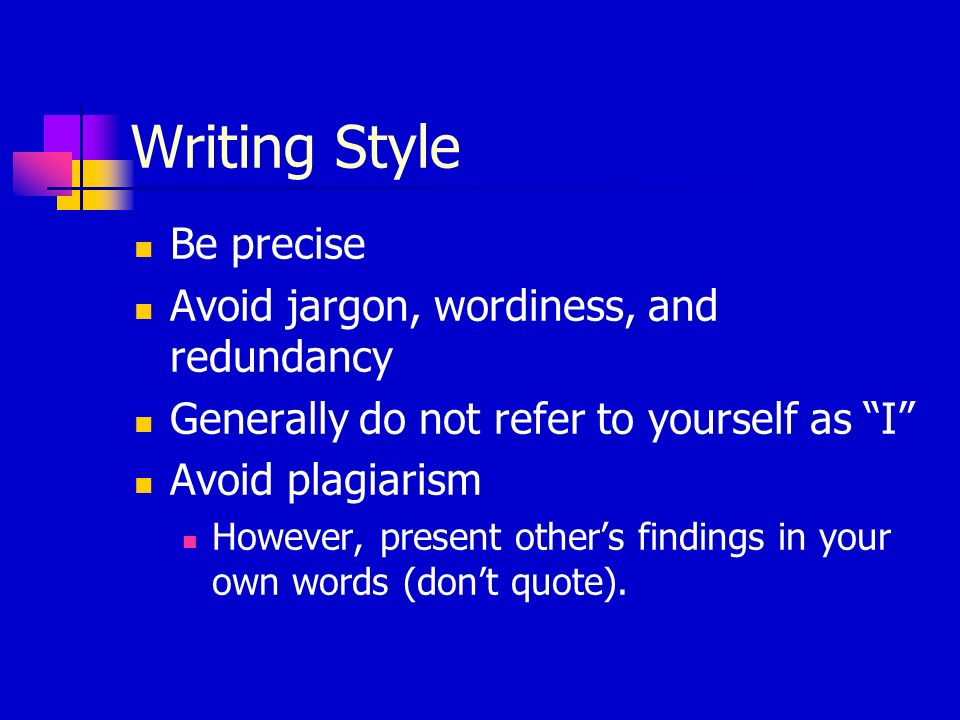 Writing Style Be precise Avoid jargon, wordiness, and redundancy Generally do not refer to yourself as I Avoid plagiarism However, present other's findings in your own words (don't quote).