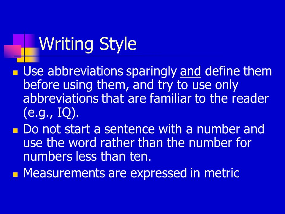 Writing Style Use abbreviations sparingly and define them before using them, and try to use only abbreviations that are familiar to the reader (e.g., IQ).