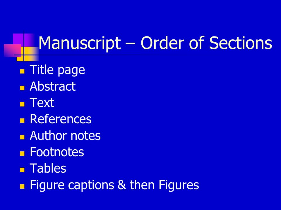 Manuscript – Order of Sections Title page Abstract Text References Author notes Footnotes Tables Figure captions & then Figures