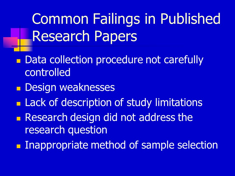 Common Failings in Published Research Papers Data collection procedure not carefully controlled Design weaknesses Lack of description of study limitations Research design did not address the research question Inappropriate method of sample selection