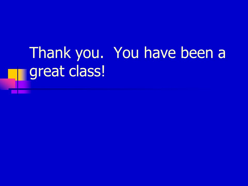 Thank you. You have been a great class!