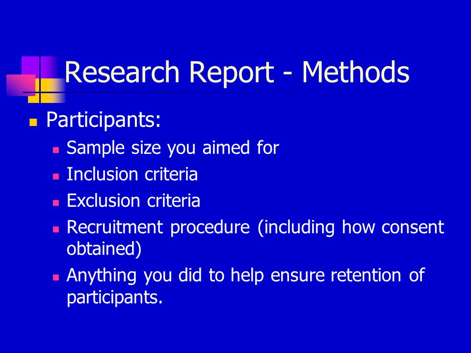 Research Report - Methods Participants: Sample size you aimed for Inclusion criteria Exclusion criteria Recruitment procedure (including how consent obtained) Anything you did to help ensure retention of participants.