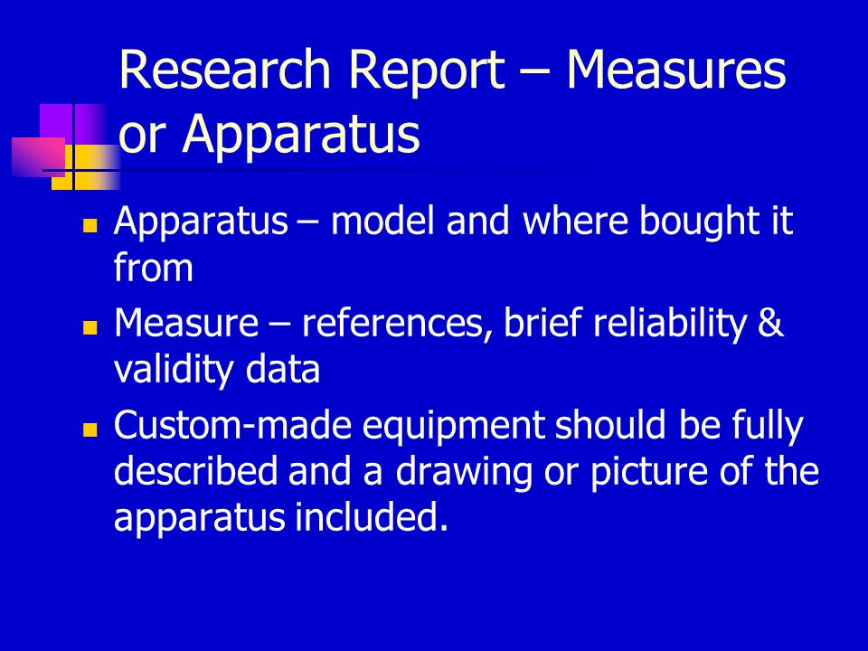 Research Report – Measures or Apparatus Apparatus – model and where bought it from Measure – references, brief reliability & validity data Custom-made equipment should be fully described and a drawing or picture of the apparatus included.