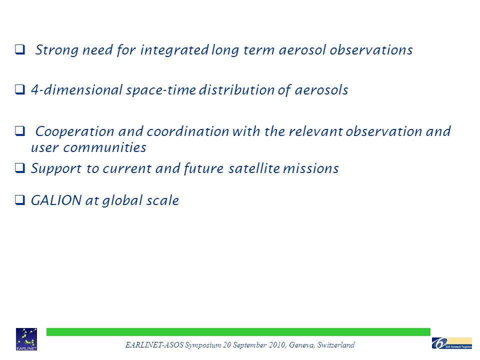 EARLINET-ASOS Symposium 20 September 2010, Geneva, Switzerland  Strong need for integrated long term aerosol observations  4-dimensional space-time distribution of aerosols  Cooperation and coordination with the relevant observation and user communities  Support to current and future satellite missions  GALION at global scale