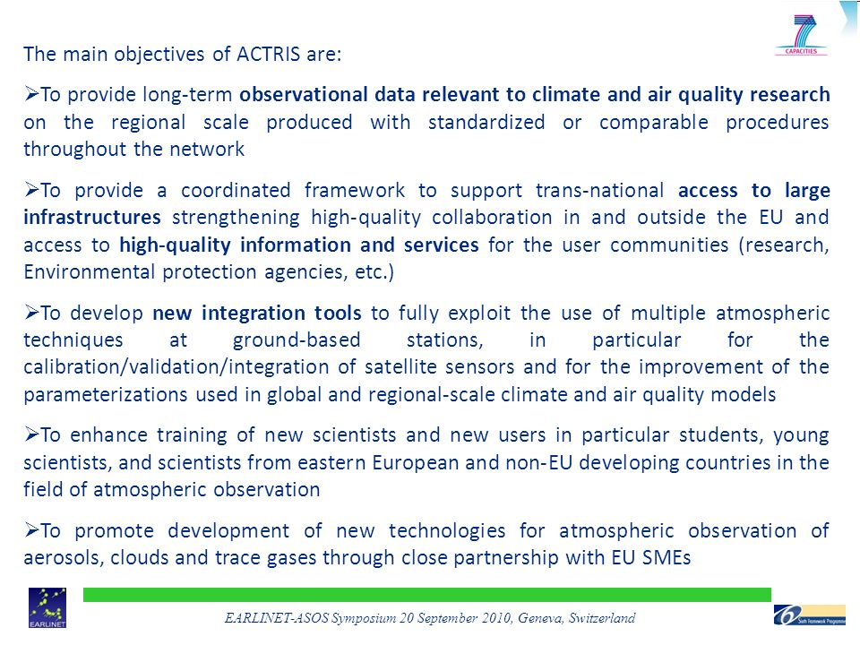 EARLINET-ASOS Symposium 20 September 2010, Geneva, Switzerland The main objectives of ACTRIS are:  To provide long-term observational data relevant to climate and air quality research on the regional scale produced with standardized or comparable procedures throughout the network  To provide a coordinated framework to support trans-national access to large infrastructures strengthening high-quality collaboration in and outside the EU and access to high-quality information and services for the user communities (research, Environmental protection agencies, etc.)  To develop new integration tools to fully exploit the use of multiple atmospheric techniques at ground-based stations, in particular for the calibration/validation/integration of satellite sensors and for the improvement of the parameterizations used in global and regional-scale climate and air quality models  To enhance training of new scientists and new users in particular students, young scientists, and scientists from eastern European and non-EU developing countries in the field of atmospheric observation  To promote development of new technologies for atmospheric observation of aerosols, clouds and trace gases through close partnership with EU SMEs