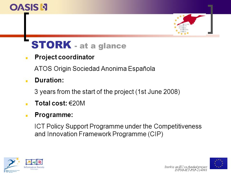 Stork is an EU co-funded project INFSO-ICT-PSP STORK - at a glance n Project coordinator ATOS Origin Sociedad Anonima Española n Duration: 3 years from the start of the project (1st June 2008) n Total cost: €20M n Programme: ICT Policy Support Programme under the Competitiveness and Innovation Framework Programme (CIP)