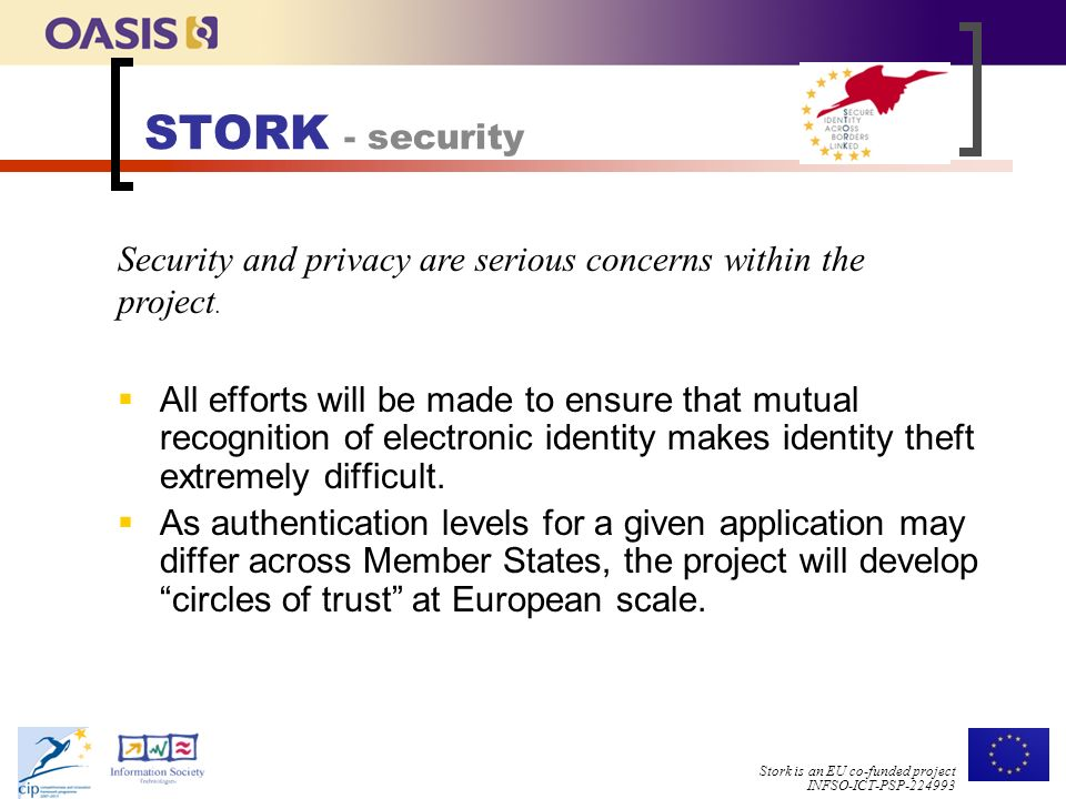 Stork is an EU co-funded project INFSO-ICT-PSP STORK - security  All efforts will be made to ensure that mutual recognition of electronic identity makes identity theft extremely difficult.
