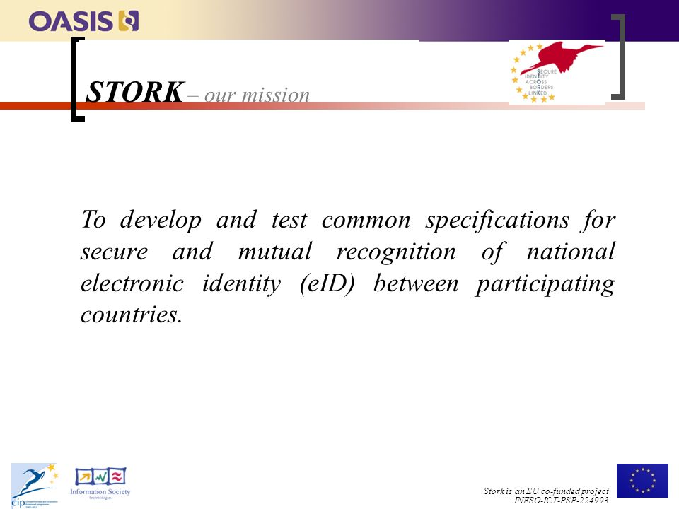 Stork is an EU co-funded project INFSO-ICT-PSP To develop and test common specifications for secure and mutual recognition of national electronic identity (eID) between participating countries.