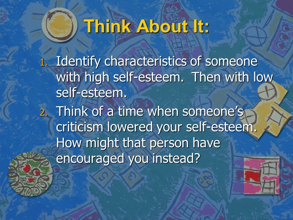 Think About It: 1. Identify characteristics of someone with high self-esteem.
