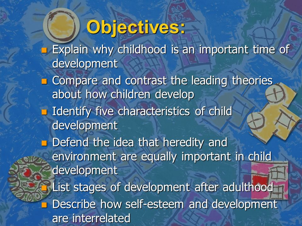 Objectives: n Explain why childhood is an important time of development n Compare and contrast the leading theories about how children develop n Identify five characteristics of child development n Defend the idea that heredity and environment are equally important in child development n List stages of development after adulthood n Describe how self-esteem and development are interrelated