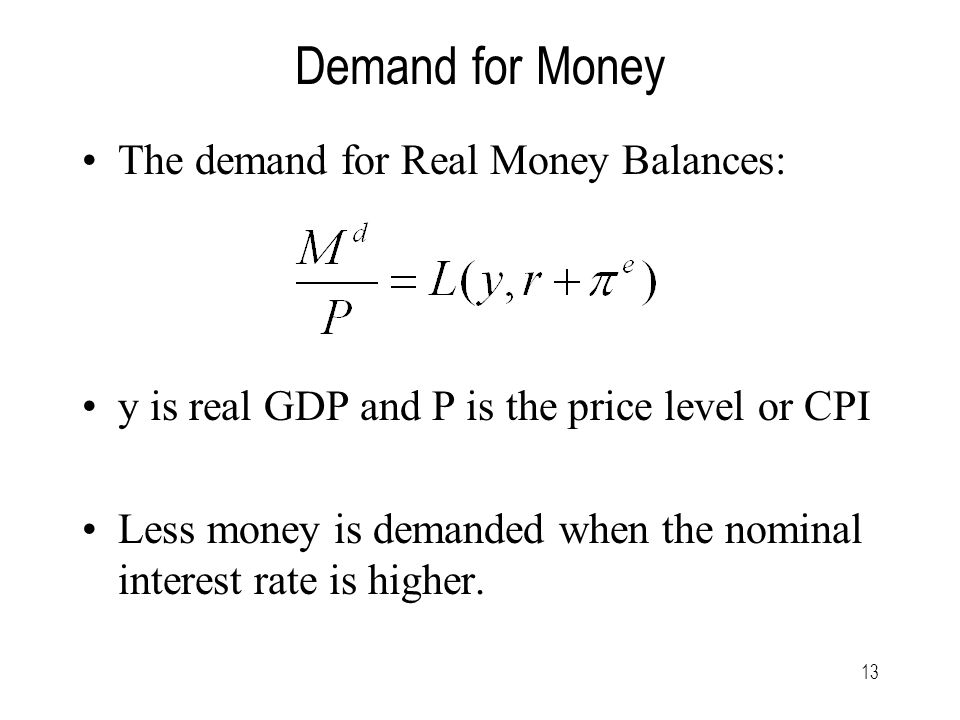 13 Demand for Money The demand for Real Money Balances: y is real GDP and P is the price level or CPI Less money is demanded when the nominal interest rate is higher.