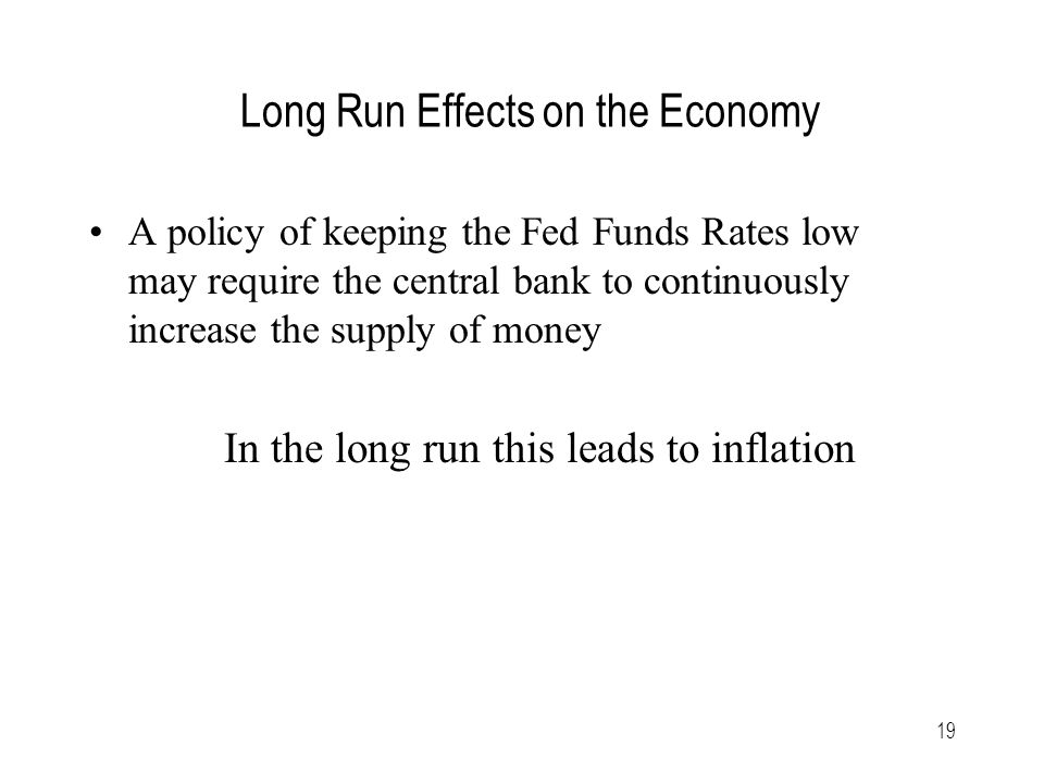 19 Long Run Effects on the Economy A policy of keeping the Fed Funds Rates low may require the central bank to continuously increase the supply of money In the long run this leads to inflation