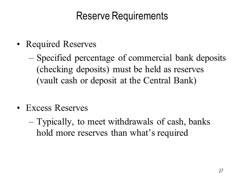 27 Reserve Requirements Required Reserves –Specified percentage of commercial bank deposits (checking deposits) must be held as reserves (vault cash or deposit at the Central Bank) Excess Reserves –Typically, to meet withdrawals of cash, banks hold more reserves than what's required