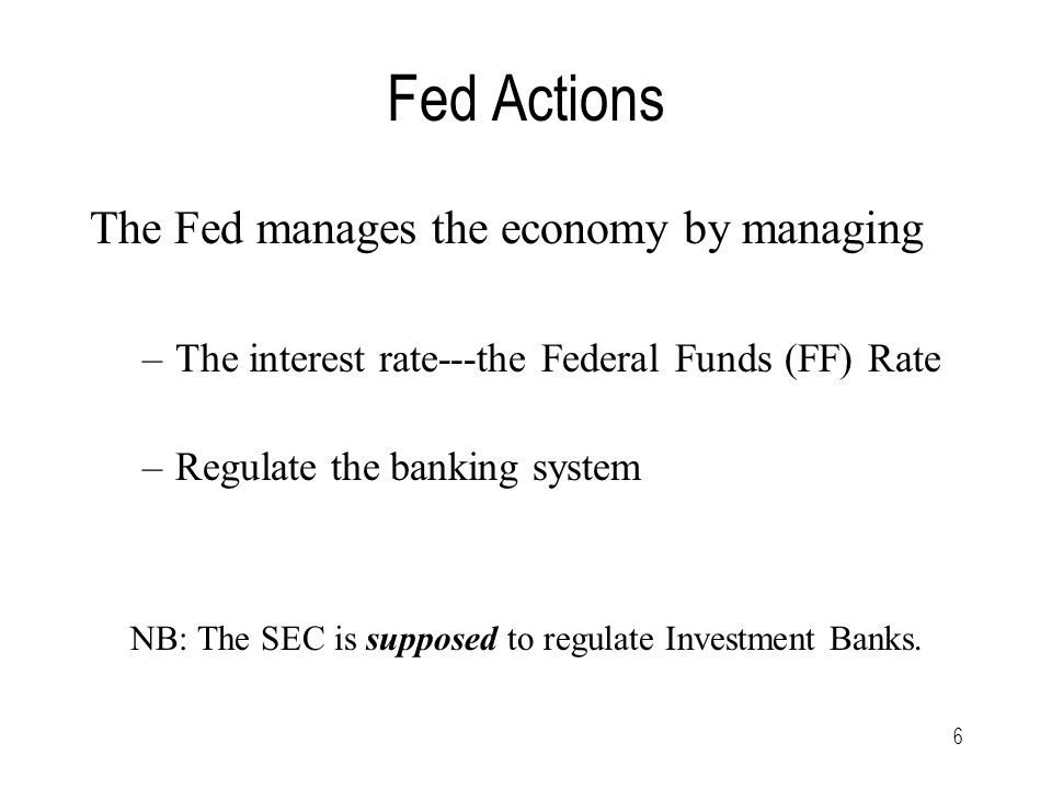 6 Fed Actions The Fed manages the economy by managing –The interest rate---the Federal Funds (FF) Rate –Regulate the banking system NB: The SEC is supposed to regulate Investment Banks.
